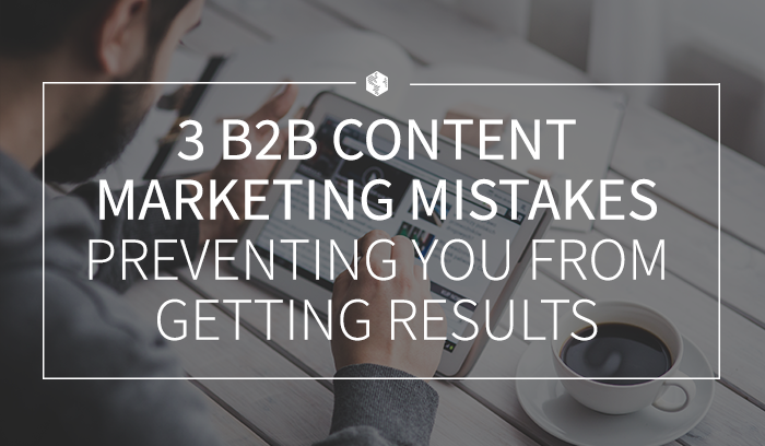 3 B2B Content Marketing Mistakes Preventing You from Getting Results.png
