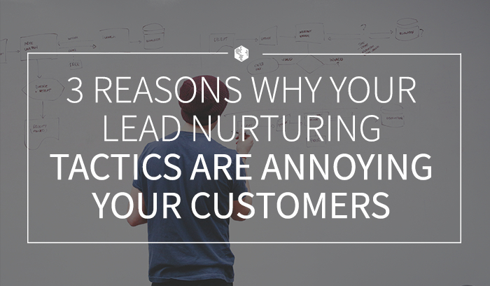 3 Reasons Why Your Lead Nurturing Tactics Are Annoying Your Customers.png