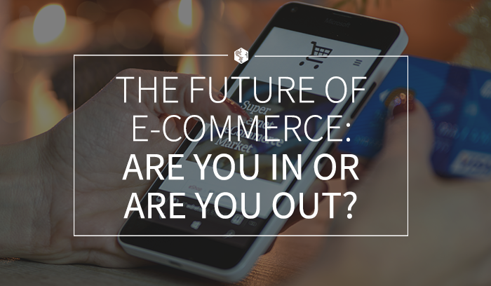 The Future Of E-Commerce- Are You In Or Are You Out.png