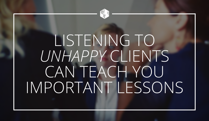 Listening To Unhappy Clients Can Teach You Important Lessons.png