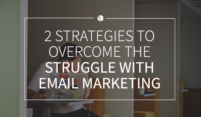 2 Strategies to Overcome the Struggle with Email Marketing .png
