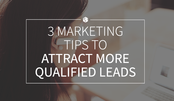3 Marketing Tips to Attract More Qualified Leads.png