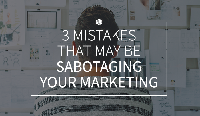 3 Mistakes That May Be Sabotaging Your Marketing.png