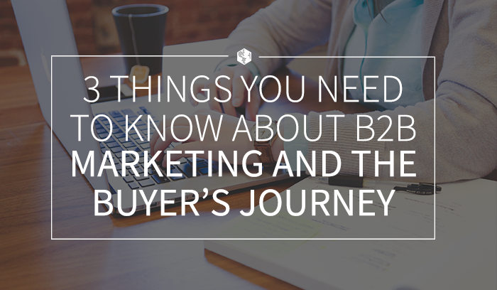 3 Things You Need to Know About B2B Marketing and the Buyer's Journey.png