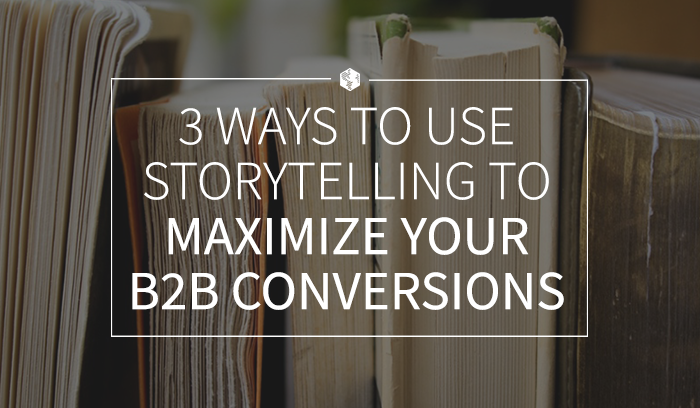 3 WAYS TO USE STORYTELLING TO MAXIMIZE YOUR B2B CONVERSIONS.png