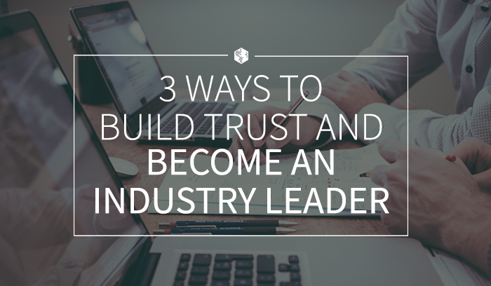 3 Ways to Build Trust and Become an Industry Leader.png