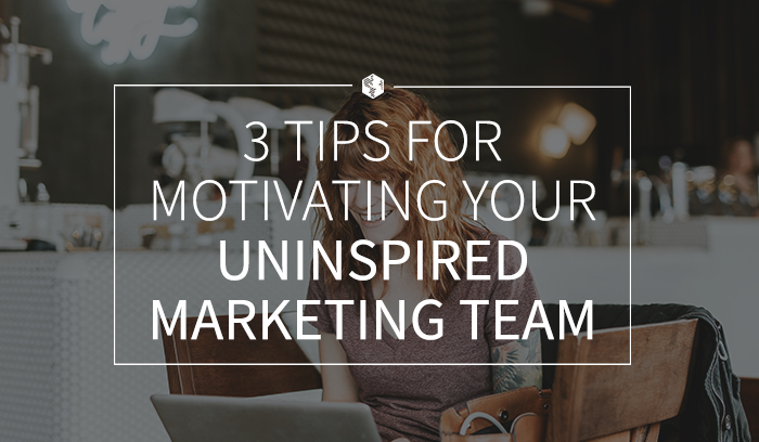 3TipsforMotivatingYourUninspiredMarketingTeam.png