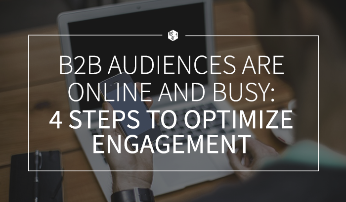 B2B Audiences are Online and Busy- 4 Steps to Optimize Engagement .png