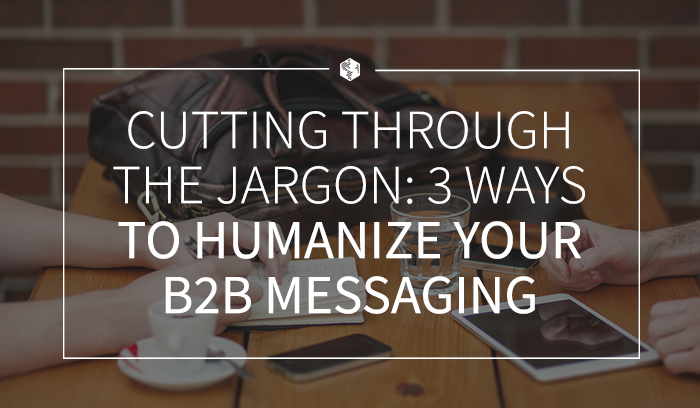 Cutting Through the Jargon- 3 Ways to Humanize Your B2B Messaging .png