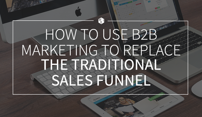 How to Use B2B Marketing to Replace the Traditional Sales Funnel.png
