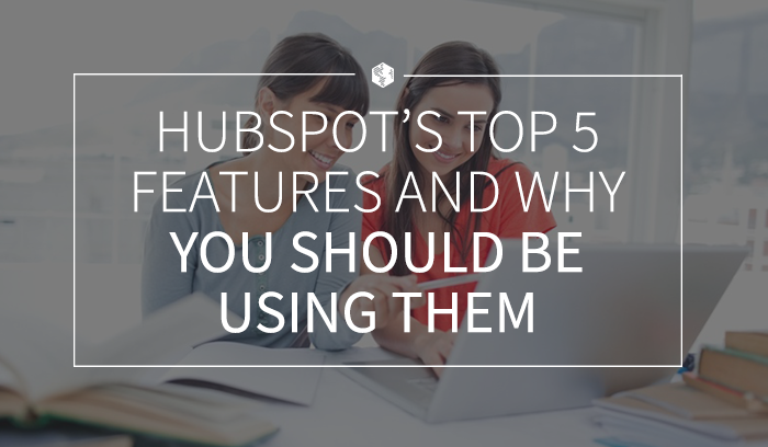 HubSpot's Top 5 Features and Why You Should be Using Them.png