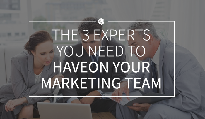The 3 Experts You Need to Have on Your Marketing Team.png