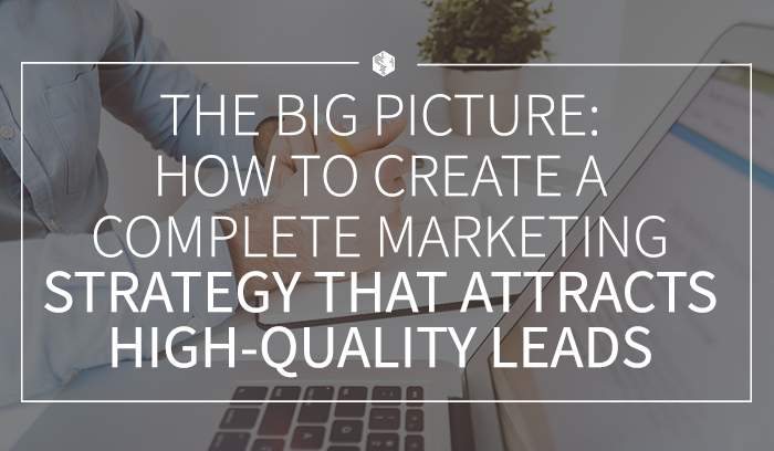 The Big Picture- How to Create a Complete Marketing Strategy That Attracts High-Quality Leads.png