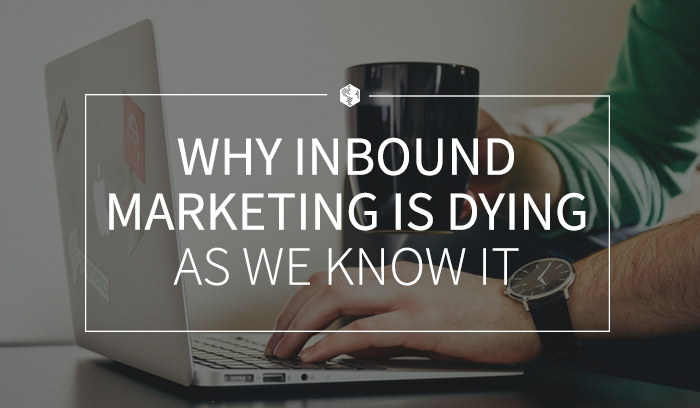 Why Inbound Marketing Is Dying as We Know It .png
